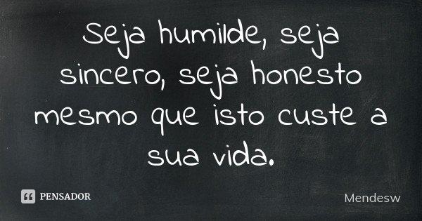 Seja humilde, seja sincero, seja honesto mesmo que isto custe a sua vida.... Frase de Mendesw.