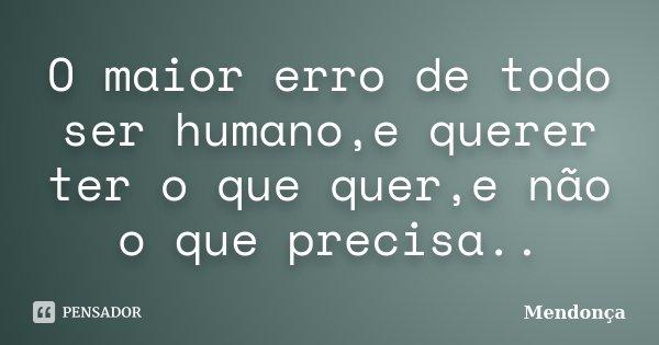 O maior erro de todo ser humano,e querer ter o que quer,e não o que precisa..... Frase de mendonça.