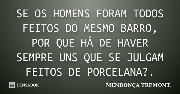 SE OS HOMENS FORAM TODOS FEITOS DO MESMO BARRO, POR QUE HÁ DE HAVER SEMPRE UNS QUE SE JULGAM FEITOS DE PORCELANA?.... Frase de MENDONÇA TREMONT..
