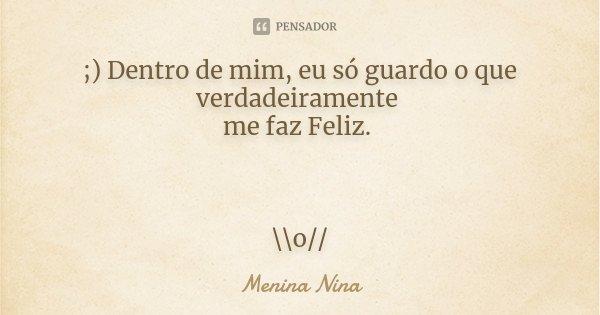 ;) Dentro de mim, eu só guardo o que verdadeiramente me faz Feliz. \\o//... Frase de Menina_Nina.