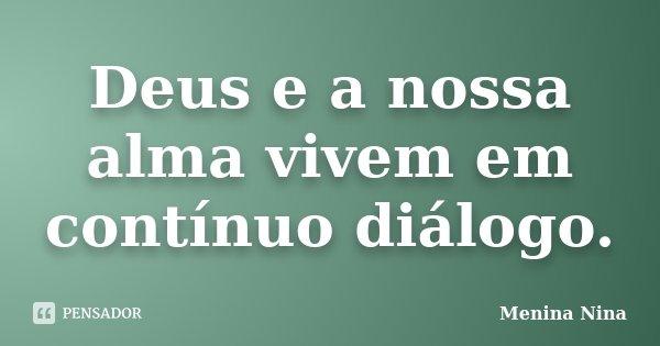 Deus e a nossa alma vivem em contínuo diálogo.... Frase de Menina_Nina.