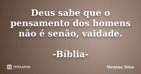 Deus sabe que o pensamento dos homens não é senão, vaidade. -Bíblia-... Frase de Menina_Nina.