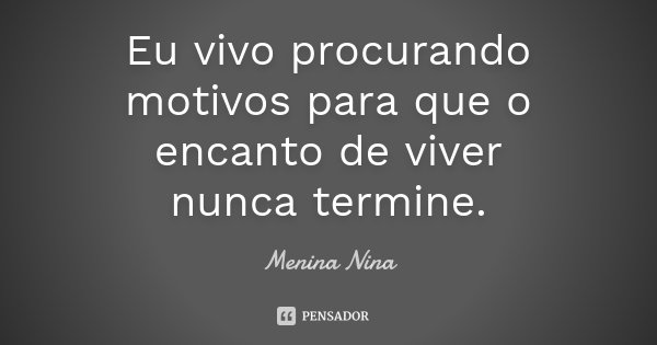 Eu vivo procurando motivos para que o encanto de viver nunca termine.... Frase de Menina_Nina.