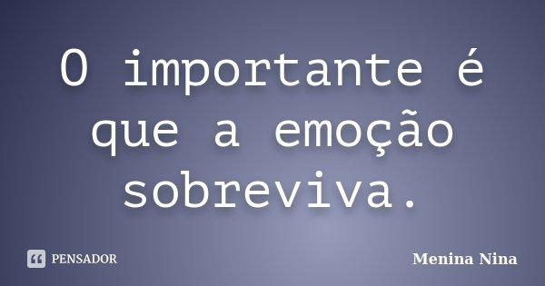 O importante é que a emoção sobreviva.... Frase de Menina_Nina.