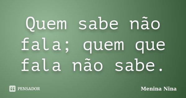 Quem sabe não fala; quem que fala não sabe.... Frase de Menina_Nina.