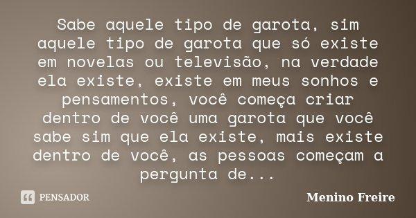 Sabe aquele tipo de garota, sim aquele tipo de garota que só existe em novelas ou televisão, na verdade ela existe, existe em meus sonhos e pensamentos, você co... Frase de Menino Freire.