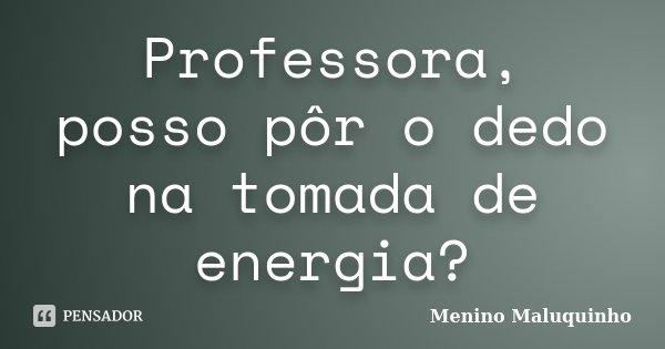 Professora, posso pôr o dedo na tomada de energia?... Frase de Menino Maluquinho.