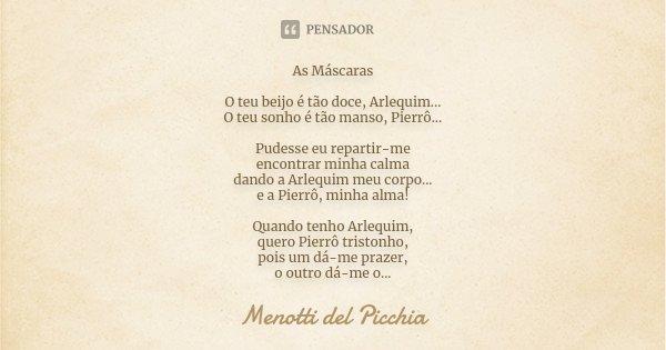As Máscaras O teu beijo é tão doce, Arlequim... O teu sonho é tão manso, Pierrô... Pudesse eu repartir-me encontrar minha calma dando a Arlequim meu corpo... e ... Frase de Menotti del Picchia.