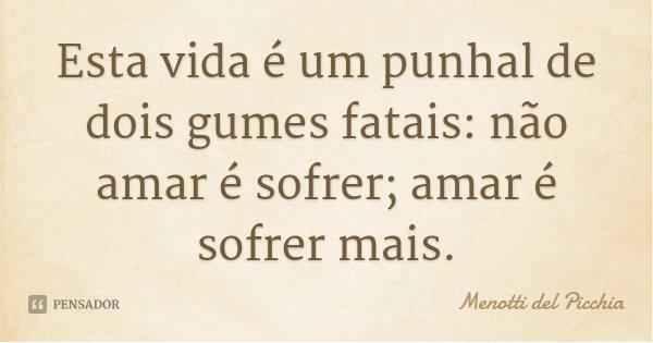 Esta vida é um punhal de dois gumes fatais: não amar é sofrer; amar é sofrer mais.... Frase de Menotti del Picchia.
