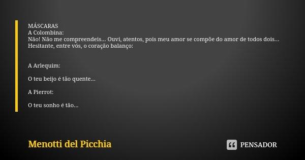 MÁSCARAS A Colombina: Não! Não me compreendeis... Ouvi, atentos, pois meu amor se compõe do amor de todos dois... Hesitante, entre vós, o coração balanço: A Arl... Frase de Menotti Del Picchia.