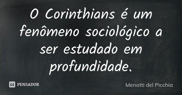 O Corinthians é um fenômeno sociológico a ser estudado em profundidade.... Frase de Menotti del Picchia.