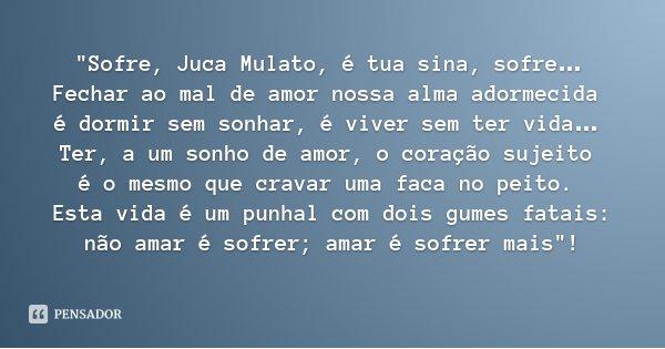 """""""Sofre, Juca Mulato, é tua sina, sofre… Fechar ao mal de amor nossa alma adormecida é dormir sem sonhar, é viver sem ter vida… Ter, a um sonho de amor, o c... Frase de Menotti del Picchia."""