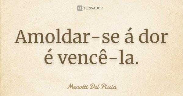Amoldar-se á dor é vencê-la.... Frase de Menotti Del Piccia.