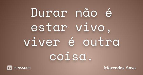 Durar não é estar vivo, viver é outra coisa.... Frase de Mercedes Sosa.