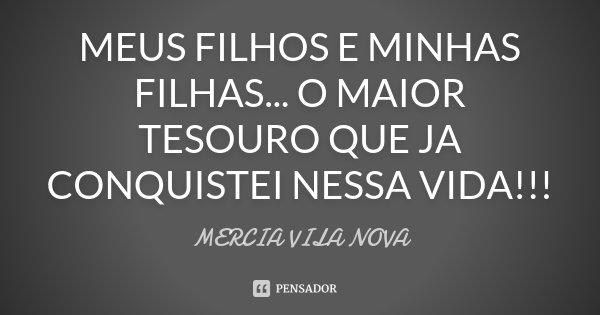 MEUS FILHOS E MINHAS FILHAS... O MAIOR TESOURO QUE JA CONQUISTEI NESSA VIDA!!!... Frase de MERCIA VILA NOVA.