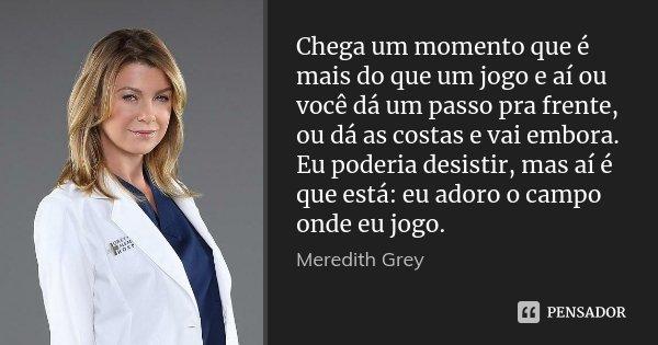Chega um momento que é mais do que um jogo e aí ou você dá um passo pra frente, ou dá as costas e vai embora. Eu poderia desistir, mas aí é que está: eu adoro o... Frase de Meredith Grey.