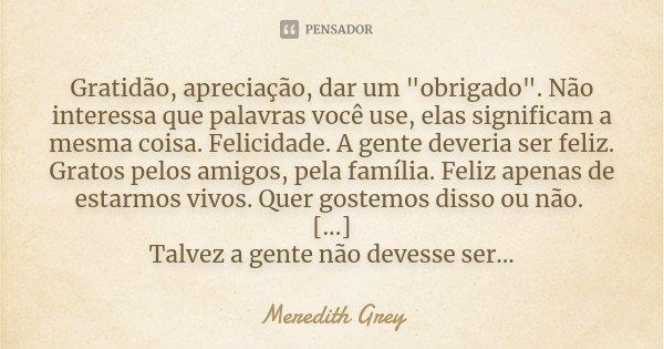 """Gratidão, apreciação, dar um """"obrigado"""". Não interessa que palavras você use, elas significam a mesma coisa. Felicidade. A gente deveria ser feliz. Gr... Frase de Meredith Grey."""
