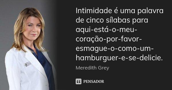 Intimidade é uma palavra de cinco sílabas para aqui-está-o-meu-coração-por-favor-esmague-o-como-um-hamburguer-e-se-delicie.... Frase de Meredith Grey.
