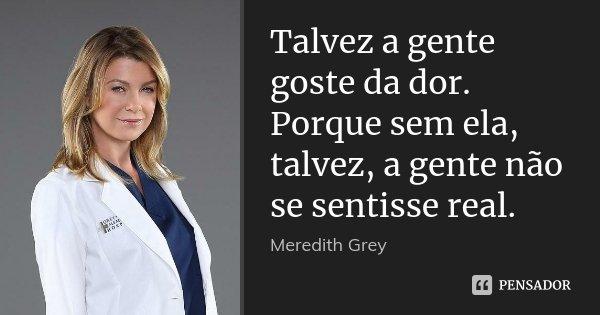 Talvez a gente goste da dor. Porque sem ela, talvez, a gente não se sentisse real.... Frase de Meredith Grey.