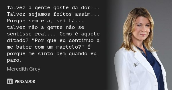 """Talvez a gente goste da dor... Talvez sejamos feitos assim... Porque sem ela, sei lá... talvez não a gente não se sentisse real... Como é aquele ditado? """"P... Frase de Meredith Grey."""