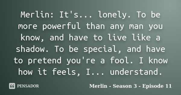 Merlin: It's... lonely. To be more powerful than any man you know, and have to live like a shadow. To be special, and have to pretend you're a fool. I know how ... Frase de Merlin - Season 3 - Episode 11.
