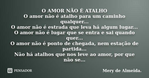 O AMOR NÃO É ATALHO O amor não é atalho para um caminho qualquer... O amor não é estrada que leva há algum lugar... O amor não é lugar que se entra e sai quando... Frase de Mery de Almeida..