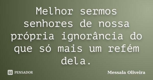 Melhor sermos senhores de nossa própria ignorância do que só mais um refém dela.... Frase de Messala Oliveira.