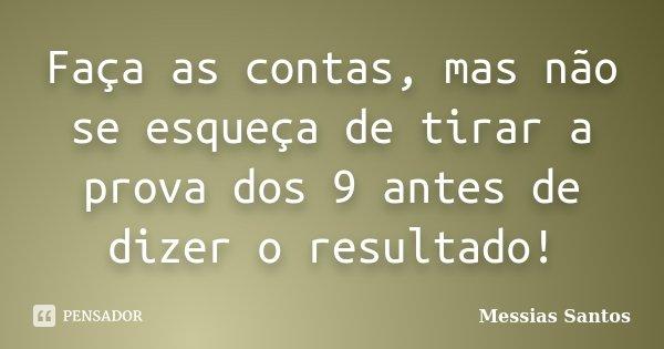 Faça as contas, mas não se esqueça de tirar a prova dos 9 antes de dizer o resultado!... Frase de Messias Santos.