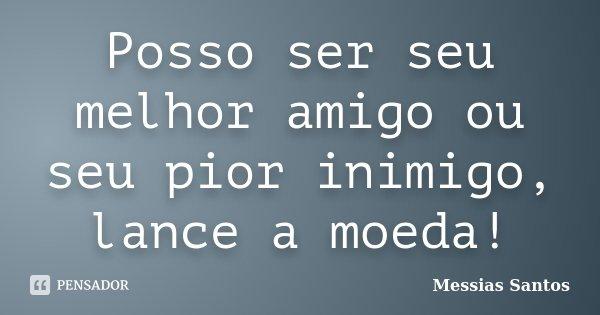 Posso ser seu melhor amigo ou seu pior inimigo, lance a moeda!... Frase de Messias Santos.