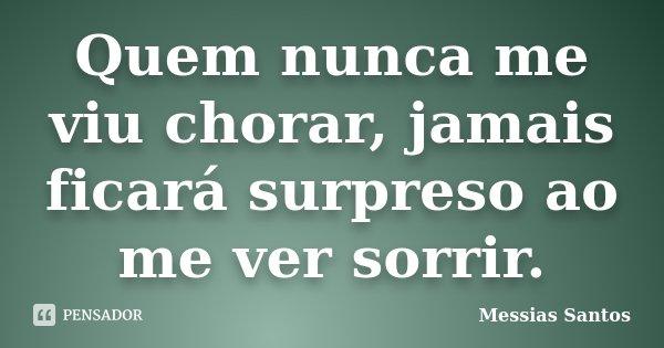 Quem nunca me viu chorar, jamais ficará surpreso ao me ver sorrir.... Frase de Messias Santos.