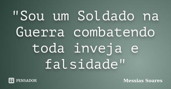 """""""Sou um Soldado na Guerra combatendo toda inveja e falsidade""""... Frase de Messias Soares."""