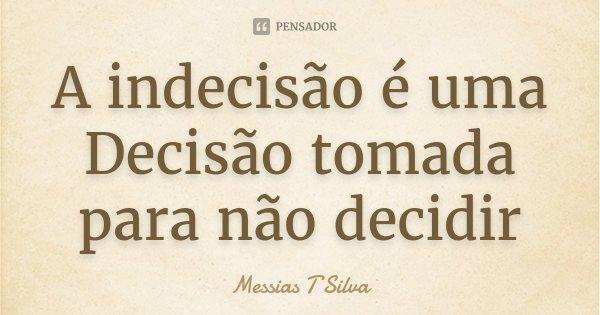 A indecisão é uma Decisão tomada para não decidir... Frase de Messias T Silva.