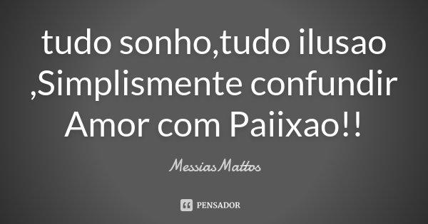 tudo sonho,tudo ilusao ,Simplismente confundir Amor com Paiixao!!... Frase de MessiasMattos.