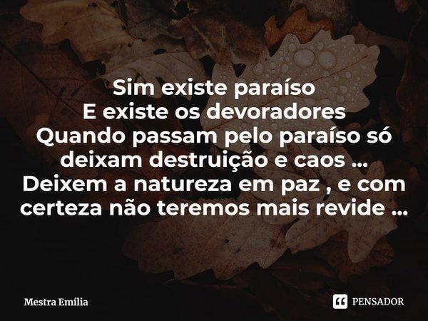 Sim existe paraíso E existe os devoradores Quando passam pelo paraíso só deixam destruição e caos ... Deixem a natureza em paz , e com certeza não teremos mais... Frase de Mestra Emília.