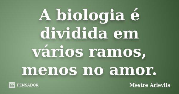 A biologia é dividida em vários ramos, menos no amor.... Frase de Mestre Ariévlis.