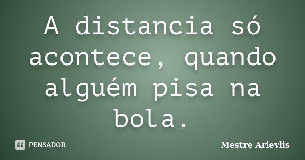 A distancia só acontece, quando alguém pisa na bola.... Frase de Mestre Ariévlis.