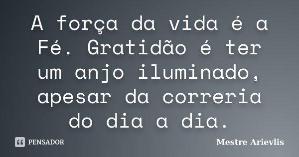 A Força Da Vida é A Fé Gratidão é Mestre Ariévlis