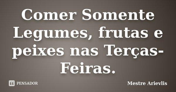 Comer Somente Legumes, frutas e peixes nas Terças-Feiras.... Frase de Mestre Arievlis.
