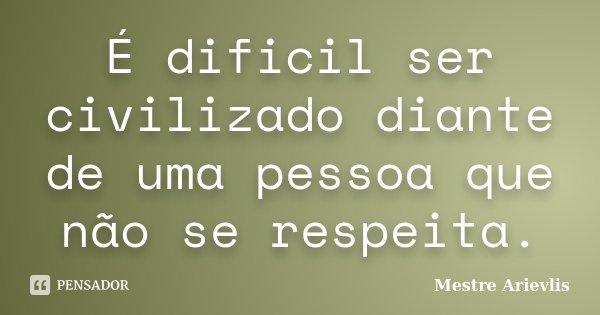 É dificil ser civilizado diante de uma pessoa que não se respeita.... Frase de Mestre Ariévlis.
