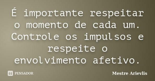 É importante respeitar o momento de cada um. Controle os impulsos e respeite o envolvimento afetivo.... Frase de Mestre Ariévlis.