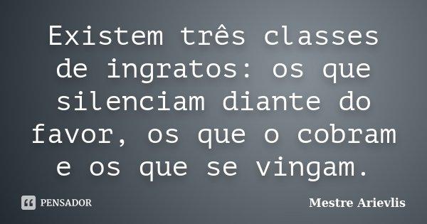 Existem três classes de ingratos: os que silenciam diante do favor, os que o cobram e os que se vingam.... Frase de Mestre Ariévlis.