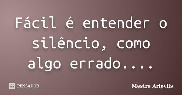 Fácil é entender o silêncio, como algo errado....... Frase de Mestre Ariévlis.