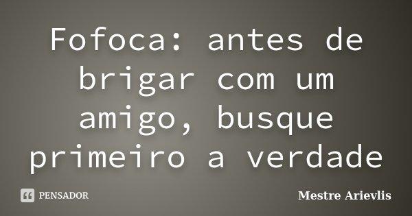 Fofoca: antes de brigar com um amigo, busque primeiro a verdade... Frase de Mestre Arievlis.