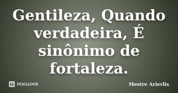 Gentileza, Quando verdadeira, É sinônimo de fortaleza.... Frase de Mestre Ariévlis.