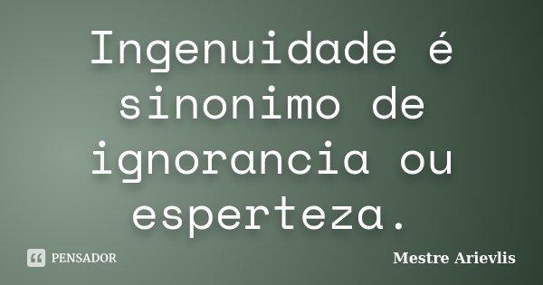 Ingenuidade é sinonimo de ignorancia ou esperteza.... Frase de Mestre Ariévlis.