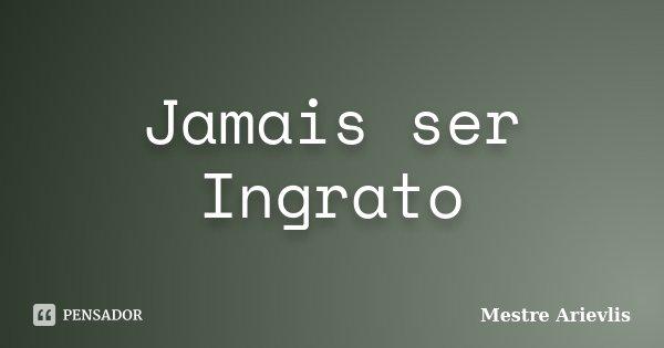 Jamais ser Ingrato... Frase de Mestre Arievlis.