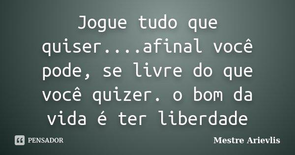 Jogue tudo que quiser....afinal você pode, se livre do que você quizer. o bom da vida é ter liberdade... Frase de Mestre Ariévlis.