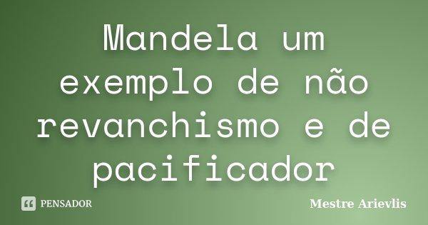 Mandela um exemplo de não revanchismo e de pacificador... Frase de Mestre Ariévlis.