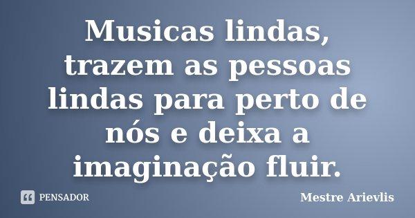 Musicas lindas, trazem as pessoas lindas para perto de nós e deixa a imaginação fluir.... Frase de Mestre Ariévlis.