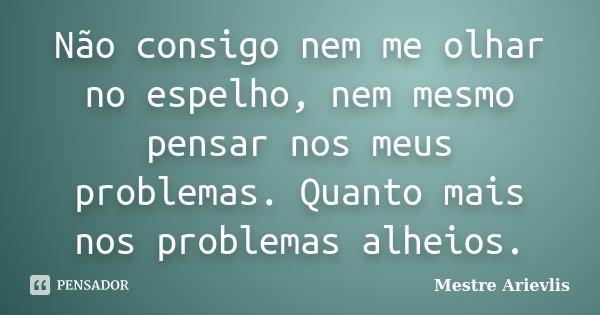Não consigo nem me olhar no espelho, nem mesmo pensar nos meus problemas. Quanto mais nos problemas alheios.... Frase de Mestre Ariévlis.